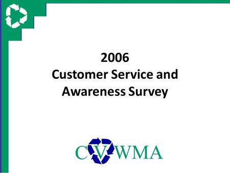 2006 Customer Service and Awareness Survey. Survey Objectives Gain citizen opinion on CVWMA recycling services and programs, including – Recycling Hotline.