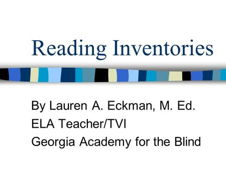 Reading Inventories By Lauren A. Eckman, M. Ed. ELA Teacher/TVI Georgia Academy for the Blind.