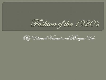 By Edward Vincent and Morgan Eck. The purpose of this presentation is to inform the audience on the fashion of both men and women in the 1920s so they.