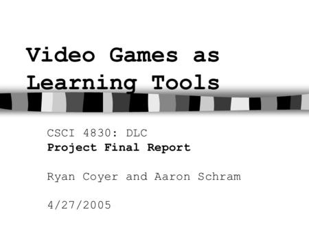 Video Games as Learning Tools CSCI 4830: DLC Project Final Report Ryan Coyer and Aaron Schram 4/27/2005.