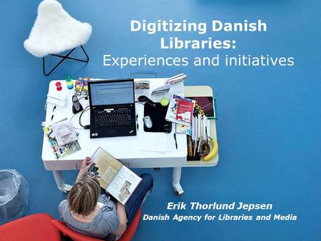 Erik Thorlund Jepsen Danish Agency for Libraries and Media Digitizing Danish Libraries: Experiences and initiatives.