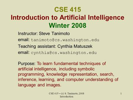 CSE 415 -- (c) S. Tanimoto, 2008 Introduction 1 CSE 415 Introduction to Artificial Intelligence Winter 2008 Instructor: Steve Tanimoto