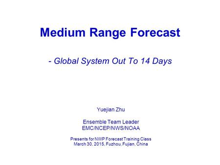 Medium Range Forecast - Global System Out To 14 Days Yuejian Zhu Ensemble Team Leader EMC/NCEP/NWS/NOAA Presents for NWP Forecast Training Class March.