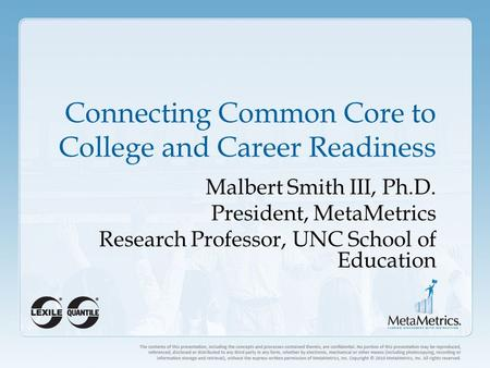 Connecting Common Core to College and Career Readiness Malbert Smith III, Ph.D. President, MetaMetrics Research Professor, UNC School of Education.