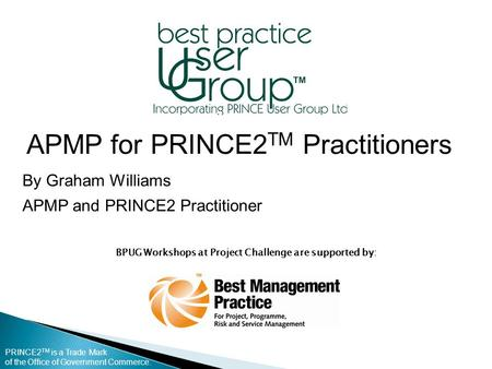 PRINCE2 TM is a Trade Mark of the Office of Government Commerce. BPUG Workshops at Project Challenge are supported by: APMP for PRINCE2 TM Practitioners.