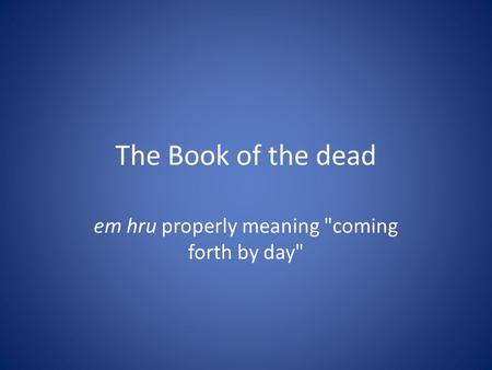 The Book of the dead em hru properly meaning coming forth by day