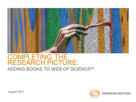 COMPLETING THE RESEARCH PICTURE: ADDING BOOKS TO WEB OF SCIENCE SM August 2011.