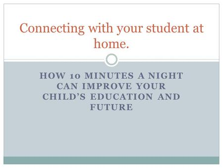HOW 10 MINUTES A NIGHT CAN IMPROVE YOUR CHILD'S EDUCATION AND FUTURE Connecting with your student at home.