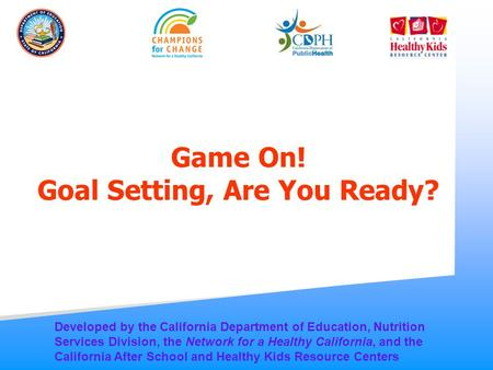 Game On! Goal Setting, Are You Ready? Developed by the California Department of Education, Nutrition Services Division, the Network for a Healthy California,