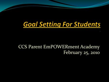 CCS Parent EmPOWERment Academy February 25, 2010.