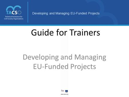 Developing and Managing EU-Funded Projects Guide for Trainers Developing and Managing EU-Funded Projects.