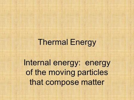 Thermal Energy Internal energy: energy of the moving particles that compose matter.