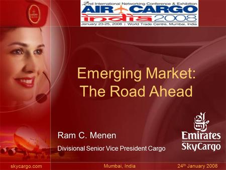 Skycargo.com Ram C. Menen Divisional Senior Vice President Cargo Mumbai, India 24 th January 2008 Emerging Market: The Road Ahead.