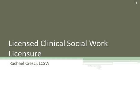 Licensed Clinical Social Work Licensure Rachael Cresci, LCSW 1 © Rachael Cresci, LCSW.