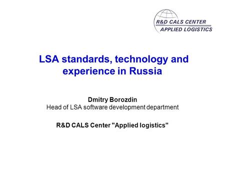 LSA standards, technology and experience in Russia Dmitry Borozdin Head of LSA software development department R&D CALS Center Applied logistics