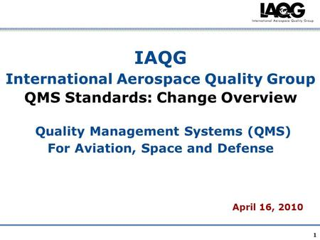 IAQG International Aerospace Quality Group QMS Standards: Change Overview Quality Management Systems (QMS) For Aviation, Space and Defense April 16,