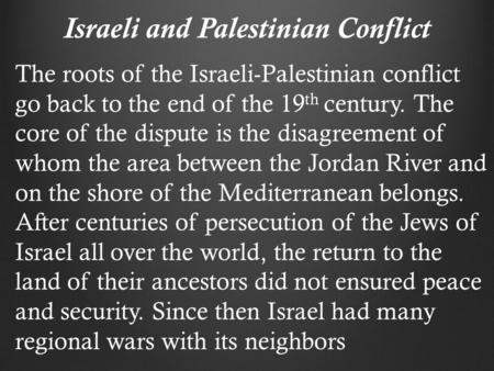 Israeli and Palestinian Conflict The roots of the Israeli-Palestinian conflict go back to the end of the 19 th century. The core of the dispute is the.