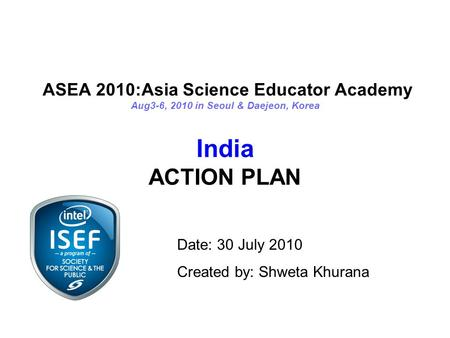ASEA 2010:Asia Science Educator Academy Aug3-6, 2010 in Seoul & Daejeon, Korea India ACTION PLAN Date: 30 July 2010 Created by: Shweta Khurana.