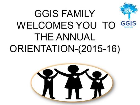 GGIS FAMILY WELCOMES YOU TO THE ANNUAL ORIENTATION-(2015-16)