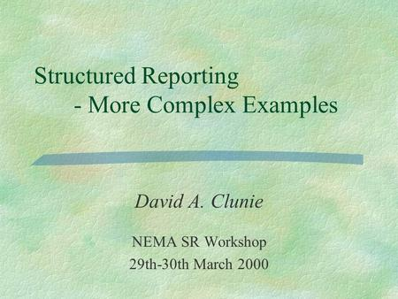 Structured Reporting - More Complex Examples David A. Clunie NEMA SR Workshop 29th-30th March 2000.