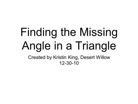 Finding the Missing Angle in a Triangle Created by Kristin King, Desert Willow 12-30-10.