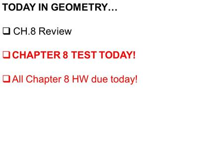 TODAY IN GEOMETRY…  CH.8 Review  CHAPTER 8 TEST TODAY!  All Chapter 8 HW due today!