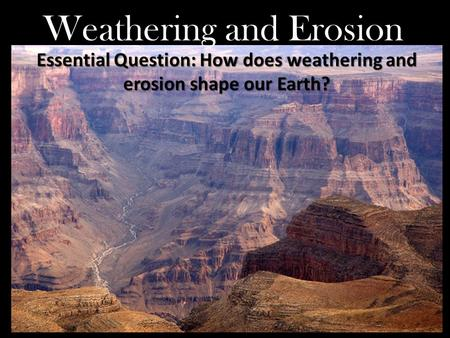 Weathering and Erosion Essential Question: How does weathering and erosion shape our Earth?