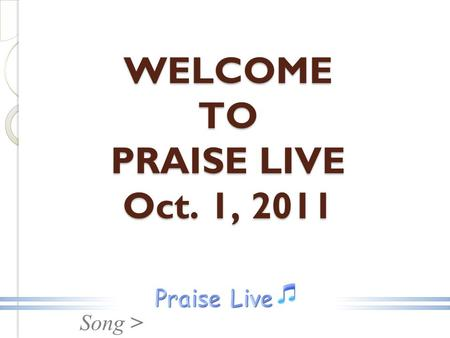 Song > WELCOME TO PRAISE LIVE Oct. 1, 2011. Song > Open The Eyes.