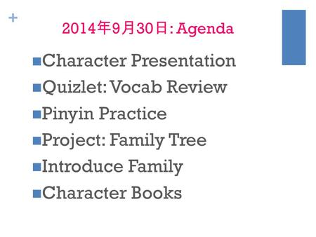 + 2014 年 9 月 30 日 : Agenda Character Presentation Quizlet: Vocab Review Pinyin Practice Project: Family Tree Introduce Family Character Books.