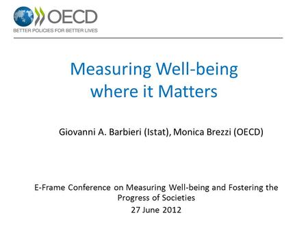 Measuring Well-being where it Matters E-Frame Conference on Measuring Well-being and Fostering the Progress of Societies 27 June 2012 Giovanni A. Barbieri.