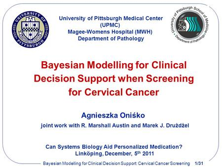 Bayesian Modelling for Clinical Decision Support: Cervical Cancer Screening1/31 University of Pittsburgh Medical Center (UPMC) Magee-Womens Hospital (MWH)