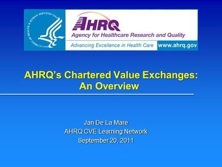 AHRQ's Chartered Value Exchanges: An Overview Jan De La Mare AHRQ CVE Learning Network September 20, 2011.