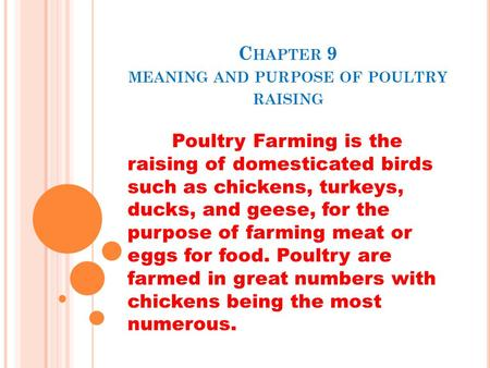 C HAPTER 9 MEANING AND PURPOSE OF POULTRY RAISING Poultry Farming is the raising of domesticated birds such as chickens, turkeys, ducks, and geese, for.