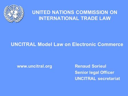 UNITED NATIONS COMMISSION ON INTERNATIONAL TRADE LAW UNCITRAL Model Law on Electronic Commerce www.uncitral.org Renaud Sorieul Senior legal Officer UNCITRAL.