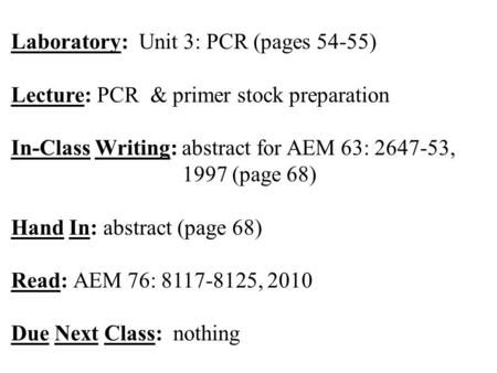 Laboratory: Unit 3: PCR (pages 54-55) Lecture: PCR & primer stock preparation In-Class Writing: abstract for AEM 63: 2647-53, 1997 (page 68) Hand In: abstract.