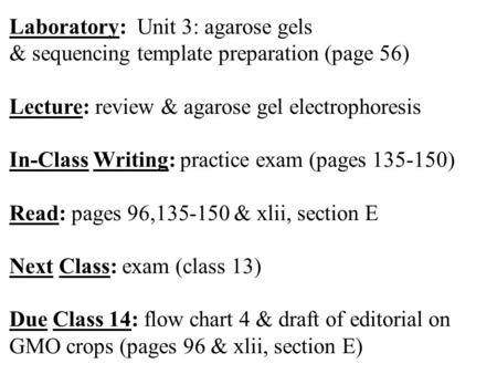 Laboratory: Unit 3: agarose gels & sequencing template preparation (page 56) Lecture: review & agarose gel electrophoresis In-Class Writing: practice exam.