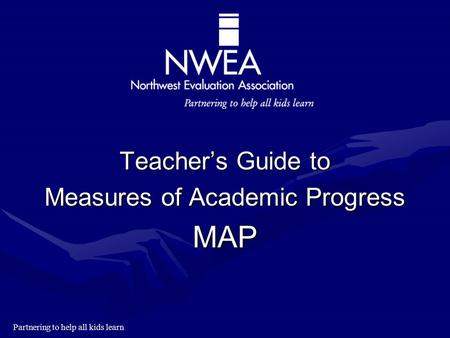 Partnering to help all kids learn Teacher's Guide to Measures of Academic Progress MAP.