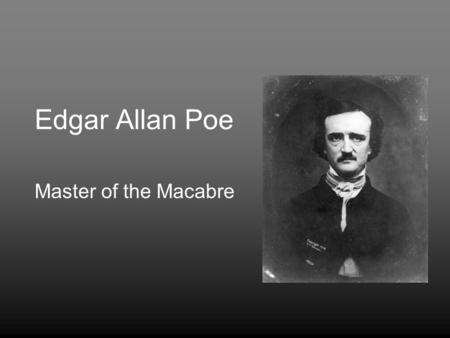 Edgar Allan Poe Master of the Macabre. Biography Born in Boston in 1809; died in Baltimore in 1849 at the age of 40. Lived in various cities including.