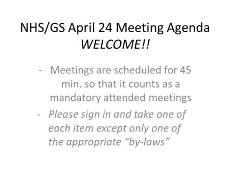 NHS/GS April 24 Meeting Agenda WELCOME!! -Meetings are scheduled for 45 min. so that it counts as a mandatory attended meetings -Please sign in and take.