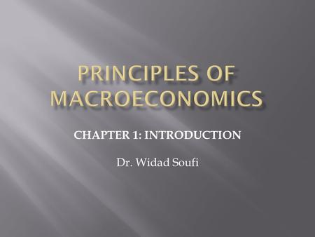CHAPTER 1: INTRODUCTION Dr. Widad Soufi.  Economics is the study of choices that economic agents (households, firms, governments) must make as they use.