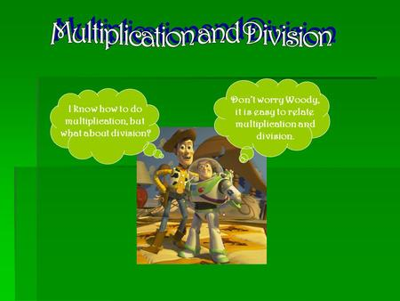 I know how to do multiplication, but what about division? Don't worry Woody, it is easy to relate multiplication and division.