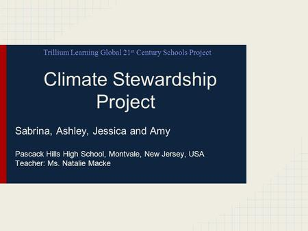 Climate Stewardship Project Sabrina, Ashley, Jessica and Amy Pascack Hills High School, Montvale, New Jersey, USA Teacher: Ms. Natalie Macke Trillium Learning.