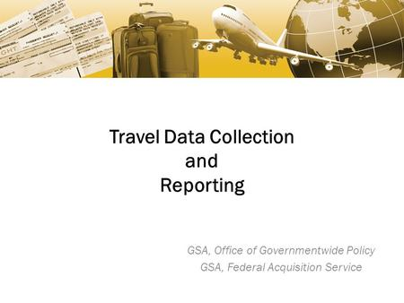 Travel Data Collection and Reporting GSA, Office of Governmentwide Policy GSA, Federal Acquisition Service.