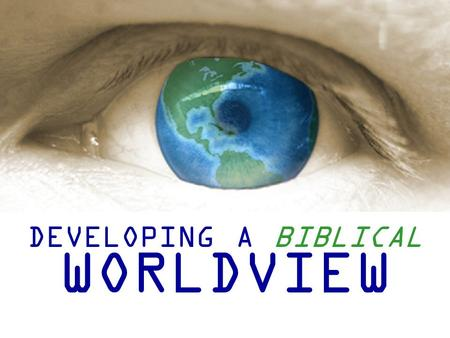 "DEVELOPING A BIBLICAL WORLDVIEW. Group Questions 1.What do you think of when you hear the word ""Worldview""? How would you define what a worldview is?"