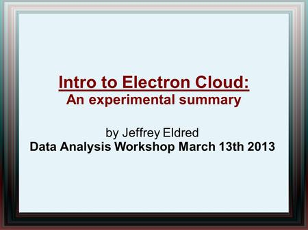 By Jeffrey Eldred Data Analysis Workshop March 13th 2013 Intro to Electron Cloud: An experimental summary.