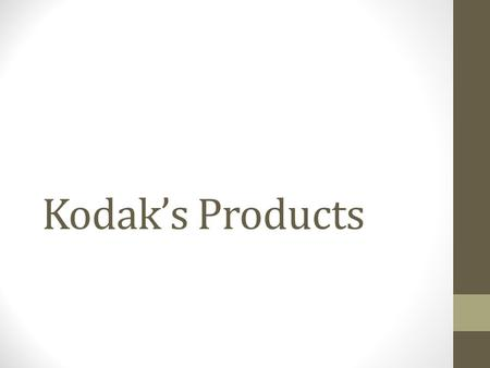 Kodak's Products. Famous from ? Film ' You press the button, we do the rest ' Invented the world's first digital camera in 1975.