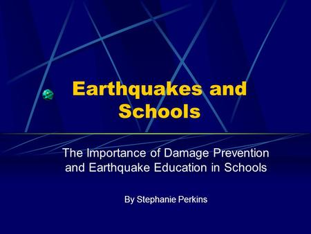 Earthquakes and Schools The Importance of Damage Prevention and Earthquake Education in Schools By Stephanie Perkins.