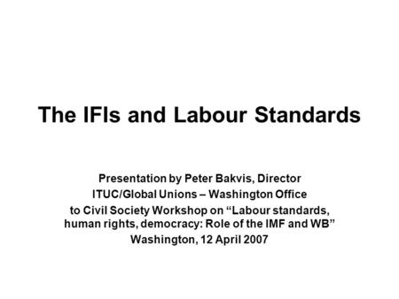 "The IFIs and Labour Standards Presentation by Peter Bakvis, Director ITUC/Global Unions – Washington Office to Civil Society Workshop on ""Labour standards,"