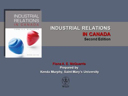 INDUSTRIAL RELATIONS IN CANADA INDUSTRIAL RELATIONS IN CANADA Second Edition Fiona A. E. McQuarrie Prepared by Kenda Murphy, Saint Mary's University Kenda.