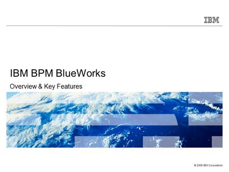 © 2009 IBM Corporation IBM BPM BlueWorks Overview & Key Features.